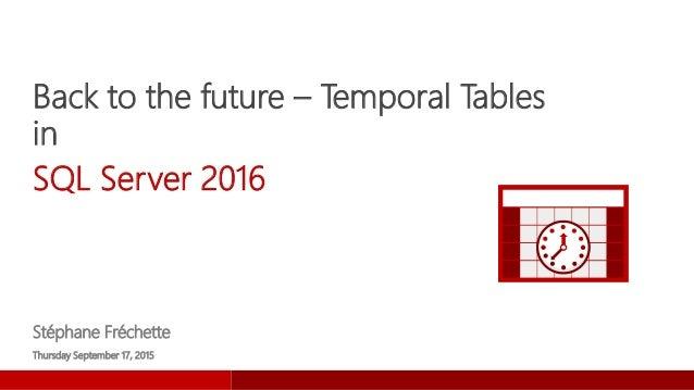 Back to the future – Temporal Tables in SQL Server 2016 Stéphane Fréchette Thursday September 17, 2015