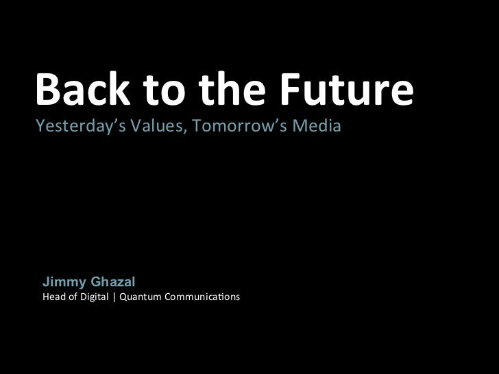 Back	  to	  the	  Future	  Yesterday's	  Values,	  Tomorrow's	  Media	   Jimmy Ghazal Head	  of	  Digital	  |	  Quantum	  ...