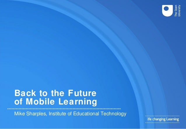 Back to the Future of Mobile Learning Mike Sharples, Institute of Educational Technology