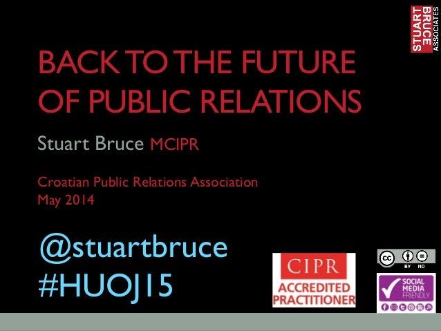 BACKTOTHE FUTURE OF PUBLIC RELATIONS Stuart Bruce MCIPR Croatian Public Relations Association May 2014 @stuartbruce #HUOJ15