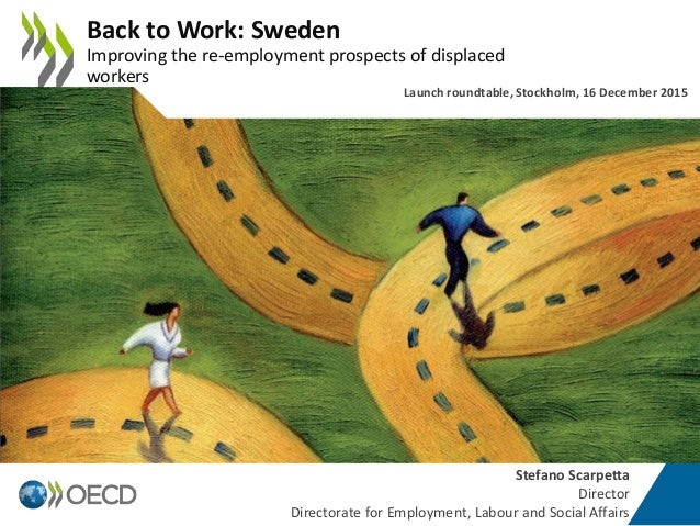 Stefano Scarpetta Director Directorate for Employment, Labour and Social Affairs Back to Work: Sweden Improving the re-emp...