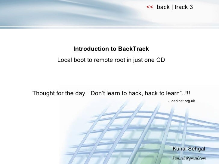 "Introduction to BackTrack Local boot to remote root in just one CD Thought for the day, ""Don't learn to hack, hack to lear..."