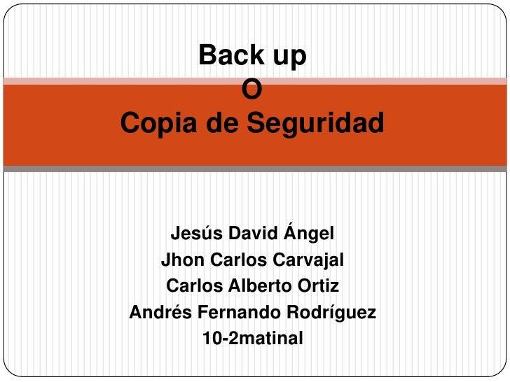 Back upOCopia de Seguridad<br />Jesús David Ángel<br />Jhon Carlos Carvajal<br />Carlos Alberto Ortiz<br />Andrés Fernando...