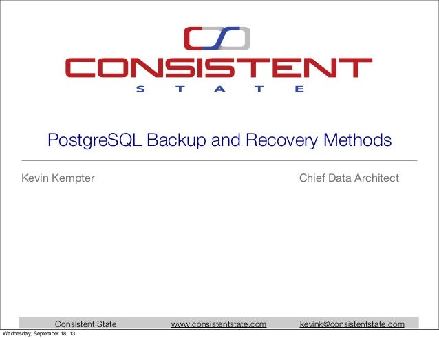Consistent State www.consistentstate.com kevink@consistentstate.com PostgreSQL Backup and Recovery Methods Kevin Kempter C...