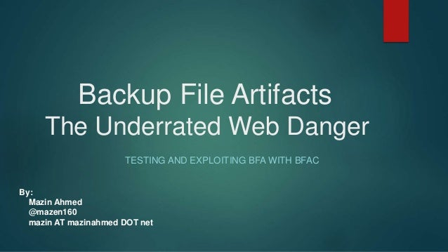 Backup File Artifacts The Underrated Web Danger TESTING AND EXPLOITING BFA WITH BFAC By: Mazin Ahmed @mazen160 mazin AT ma...