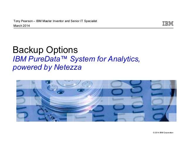 © 2014 IBM Corporation Backup Options IBM PureData™ System for Analytics, powered by Netezza Tony Pearson – IBM Master Inv...