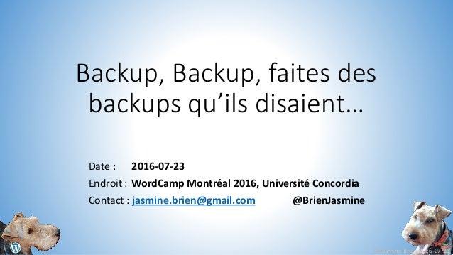 © Jasmine Brien 2016-07-23 Backup, Backup, faites des backups qu'ils disaient… Date : 2016-07-23 Endroit : WordCamp Montré...