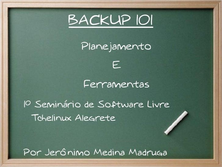 BACKUP 101           Planejamento                  E            Ferramentas1º Seminário de Software Livre  Tchelinux Alegr...