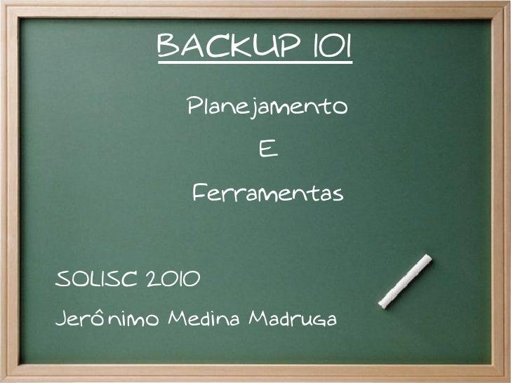 BACKUP 101          Planejamento                E           FerramentasSOLISC 2010Jerônimo Medina Madruga