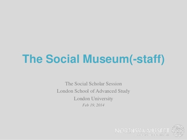 The Social Museum(-staff) The Social Scholar Session London School of Advanced Study London University Feb 19, 2014