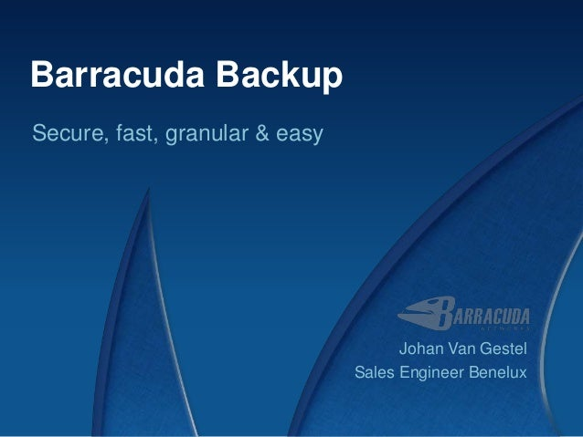 Barracuda BackupSecure, fast, granular & easy                                      Johan Van Gestel                       ...