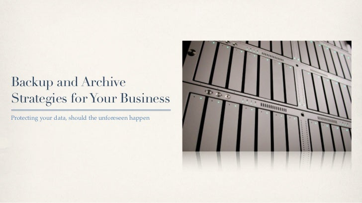 Backup and ArchiveStrategies for Your BusinessProtecting your data, should the unforeseen happen