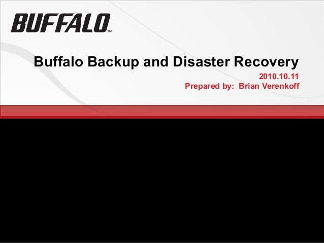 Buffalo Backup and Disaster Recovery 2010.10.11 Prepared by: Brian Verenkoff