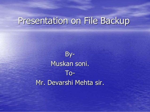Presentation on File Backup By- Muskan soni. To- Mr. Devarshi Mehta sir.