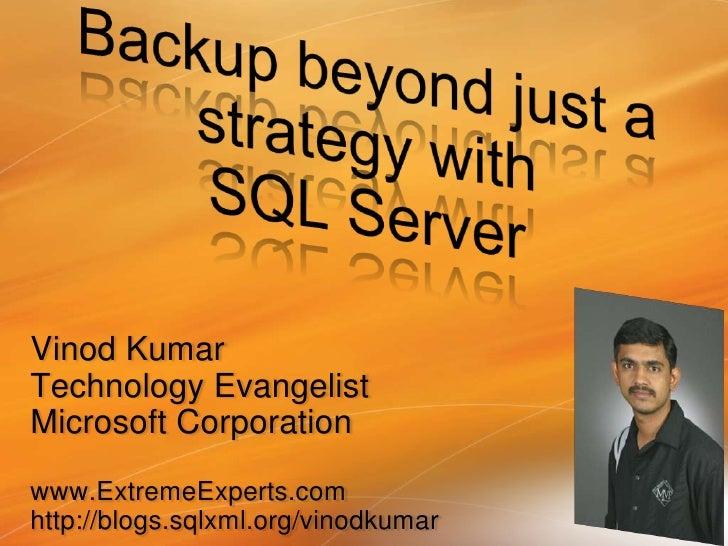 Backup beyond just a strategy with SQL Server<br />Vinod Kumar<br />Technology Evangelist<br />Microsoft Corporation<br />...