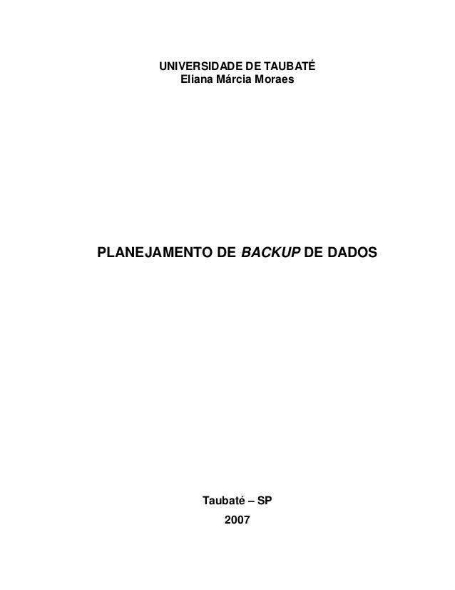 0 UNIVERSIDADE DE TAUBATÉ Eliana Márcia Moraes PLANEJAMENTO DE BACKUP DE DADOS Taubaté – SP 2007
