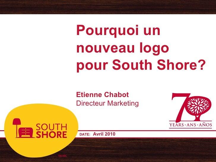Pourquoi un nouveau logo pour South Shore? Etienne Chabot Directeur Marketing     DATE:   Avril 2010