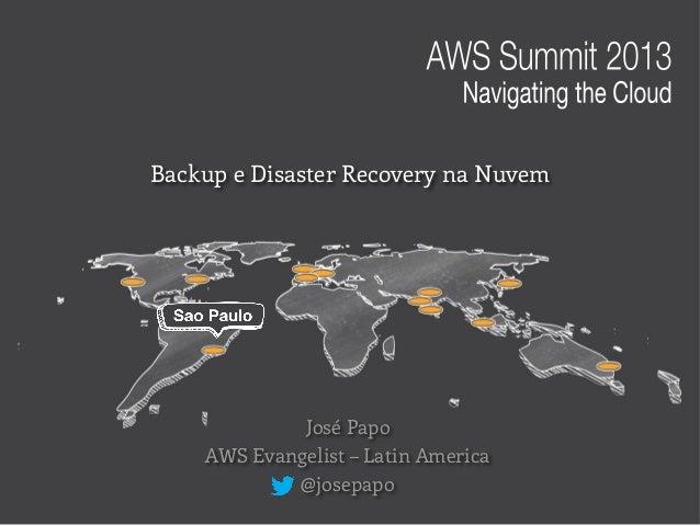 José Papo AWS Evangelist – Latin America @josepapo Backup e Disaster Recovery na Nuvem