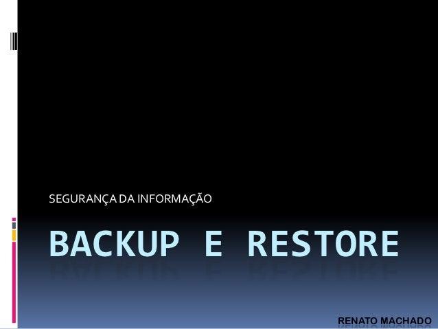 SEGURANÇA DA INFORMAÇÃOBACKUP E RESTORE                          RENATO MACHADO