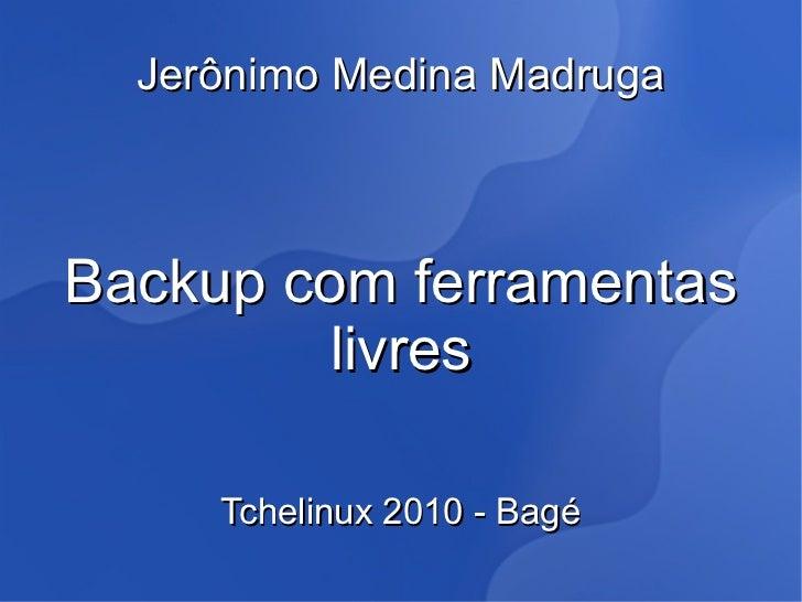 Jerônimo Medina MadrugaBackup com ferramentas         livres     Tchelinux 2010 - Bagé