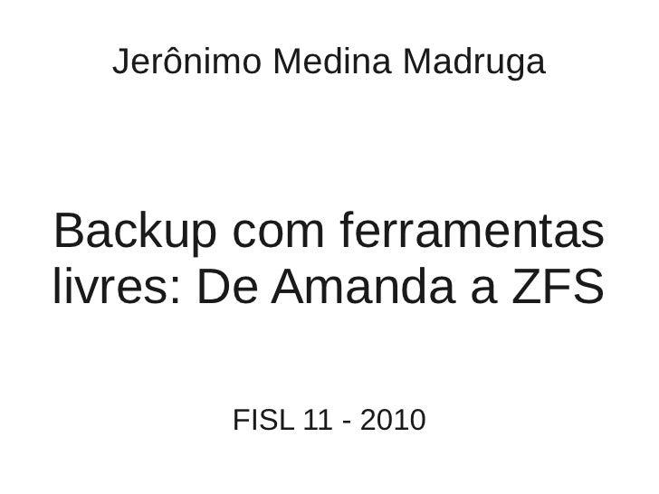 Jerônimo Medina Madruga    Backup com ferramentas livres: De Amanda a ZFS          FISL 11 - 2010