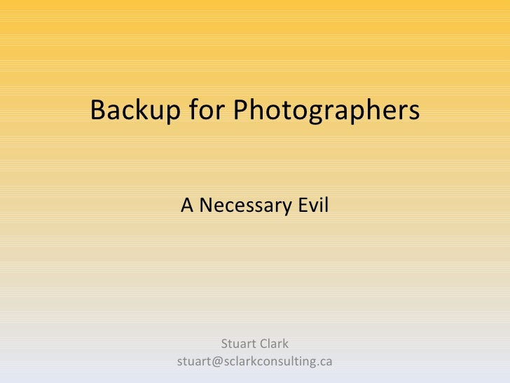 Backup for Photographers Stuart Clark [email_address] A Necessary Evil