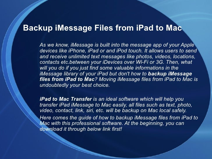 Backup iMessage Files from iPad to Mac   As we know, iMessage is built into the message app of your Apple   devices like i...