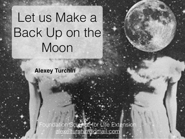 Alexey Turchin Let us Make a Back Up on the Moon Foundation Science for Life Extension alexeiturchin@gmail.com