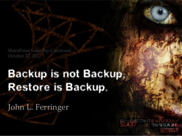 SharePoint Saturday CincinnatiOctober 27, 2012Backup is not Backup,Restore is Backup.John L. Ferringer