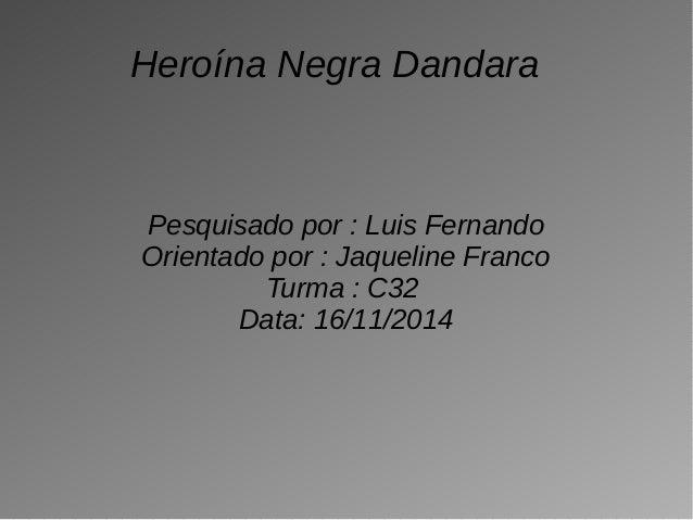 Heroína Negra Dandara  Pesquisado por : Luis Fernando  Orientado por : Jaqueline Franco  Turma : C32  Data: 16/11/2014