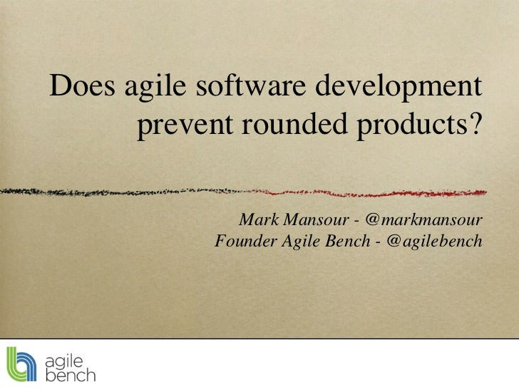 Does agile software development      prevent rounded products?             Mark Mansour - @markmansour           Founder A...