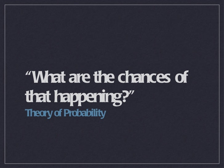 """""""What are the chances of that happening?"""" <ul><li>Theory of Probability </li></ul>"""