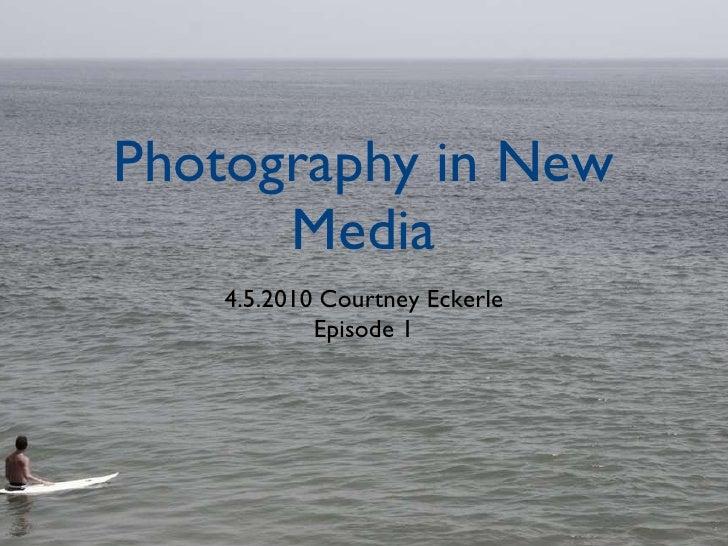 Photography in New Media <ul><li>4.5.2010 Courtney Eckerle </li></ul><ul><li>Episode 1 </li></ul>