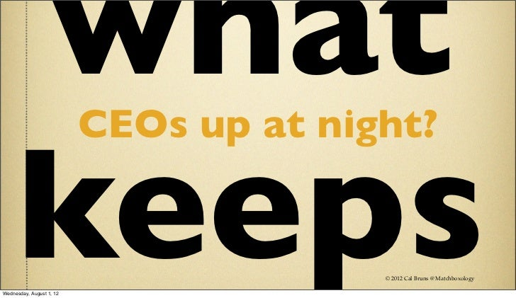 what                 CEOs up at night?     keepsWednesday, August 1, 12                                        © 2012 Cal ...