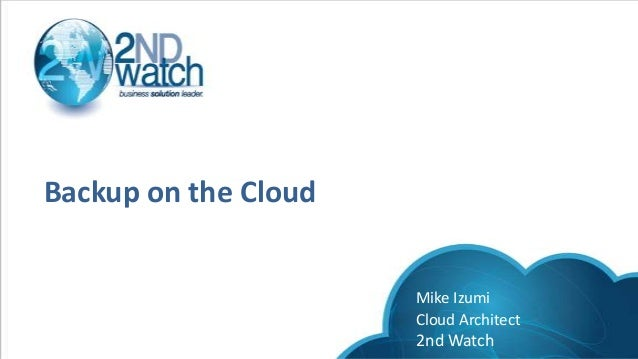 Backup on the CloudMike IzumiCloud Architect2nd Watch