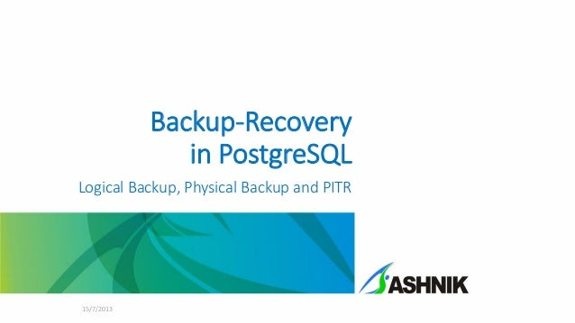 Backup-Recovery in PostgreSQL Logical Backup, Physical Backup and PITR  15/7/2013