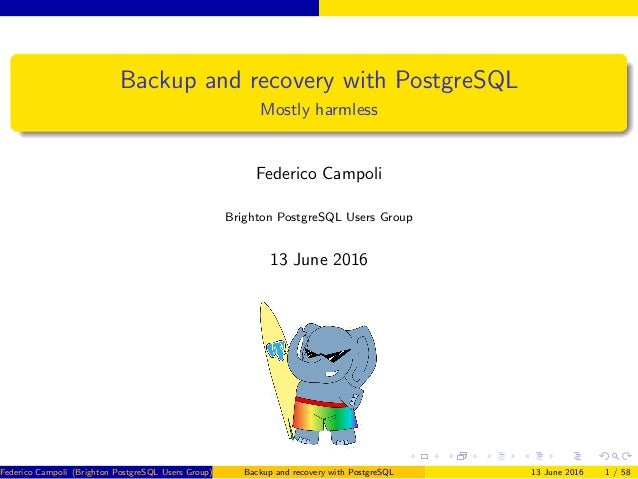 Backup and recovery with PostgreSQL Mostly harmless Federico Campoli Brighton PostgreSQL Users Group 13 June 2016 Federico...
