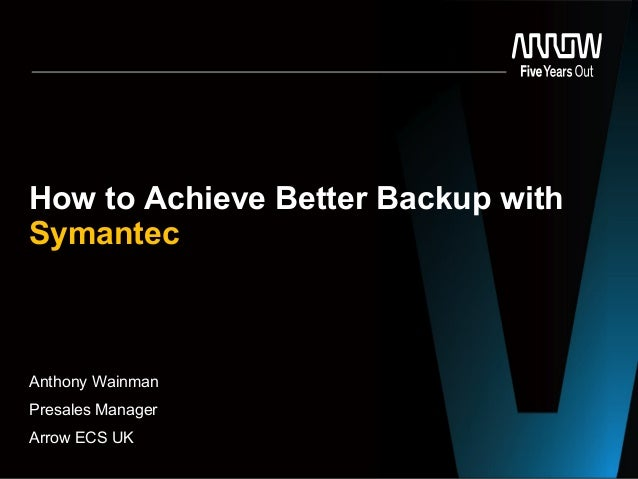 Anthony Wainman Presales Manager Arrow ECS UK How to Achieve Better Backup with Symantec