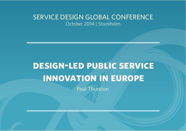 SERVICE DESIGN GLOBAL CONFERENCE  October 2014 | Stockholm  design-led public service  innovation in europe  Paul Thurston