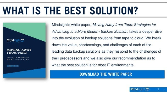 7 7 WHAT IS THE BEST SOLUTION? Mindsight's white paper, Moving Away from Tape: Strategies for Advancing to a More Modern B...