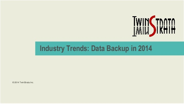 Industry Trends: Data Backup in 2014  © 2014 TwinStrata Inc.  © 2014 TwinStrata Inc. | CONFIDENTIAL