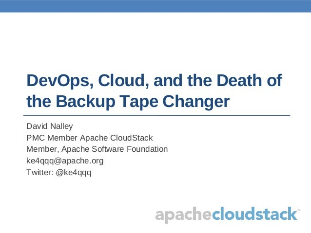 DevOps, Cloud, and the Death ofthe Backup Tape ChangerDavid NalleyPMC Member Apache CloudStackMember, Apache Software Foun...