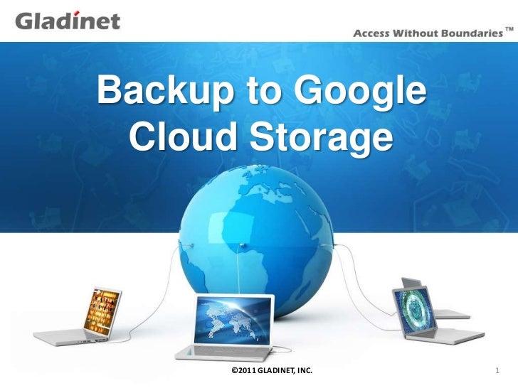 Backup to Google       Cloud Storage12/9/2011   ©2011 GLADINET, INC.   1