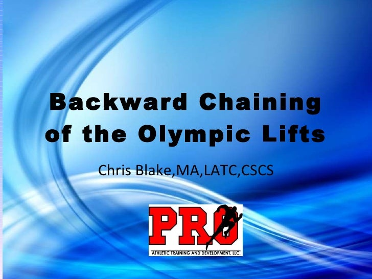 Backward Chaining of the Olympic Lifts Chris Blake,MA,LATC,CSCS
