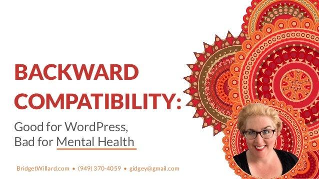 Good for WordPress, Bad for Mental Health BACKWARD COMPATIBILITY: BridgetWillard.com • (949) 370-4059 • gidgey@gmail.com