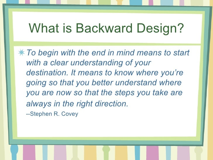 backward design What is backward design the backward design approach consists of three  general stages: stage 1 identify desired results: goals stage 2 determine.