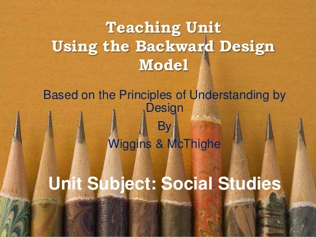 Teaching Unit Using the Backward Design Model Based on the Principles of Understanding by Design By Wiggins & McThighe Uni...