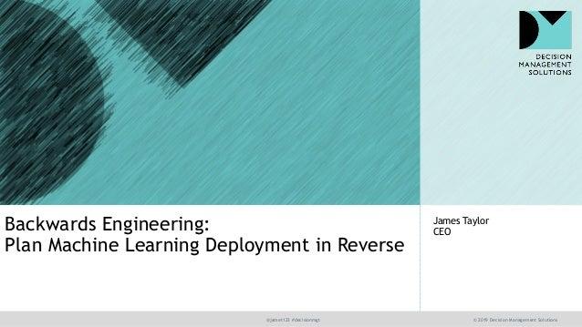 @jamet123 #decisionmgt © 2019 Decision Management Solutions James Taylor CEOBackwards Engineering: Plan Machine Learning D...