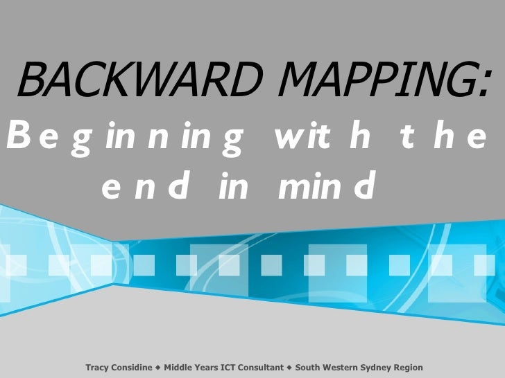BACKWARD MAPPING:B e g in n in g wit h t h e      e n d in min d    Tracy Considine  Middle Years ICT Consultant  South ...