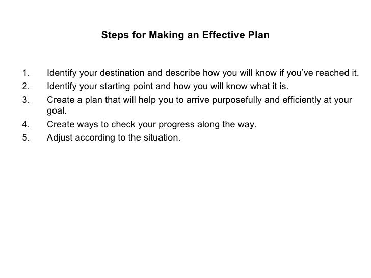 Steps for Making an Effective Plan <ul><li>Identify your destination and describe how you will know if you've reached it. ...